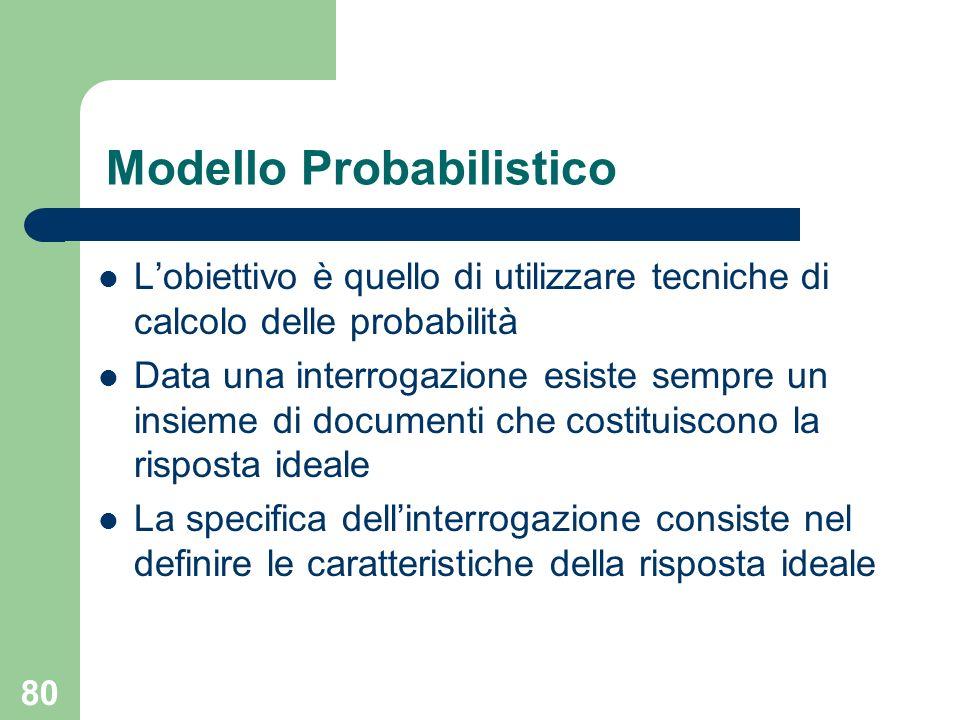 80 Modello Probabilistico Lobiettivo è quello di utilizzare tecniche di calcolo delle probabilità Data una interrogazione esiste sempre un insieme di documenti che costituiscono la risposta ideale La specifica dellinterrogazione consiste nel definire le caratteristiche della risposta ideale