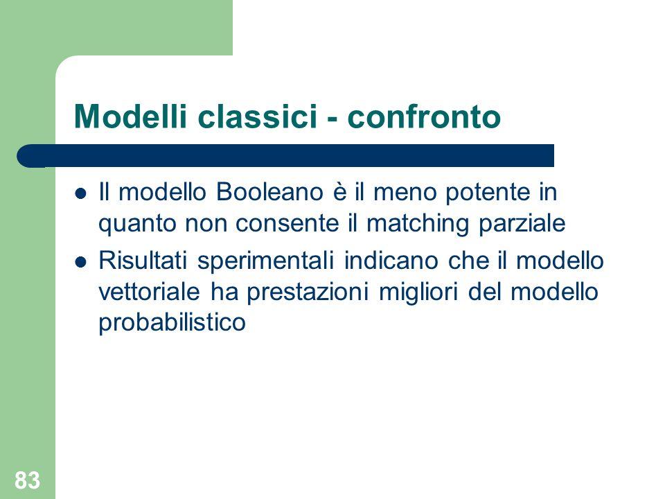 83 Modelli classici - confronto Il modello Booleano è il meno potente in quanto non consente il matching parziale Risultati sperimentali indicano che il modello vettoriale ha prestazioni migliori del modello probabilistico