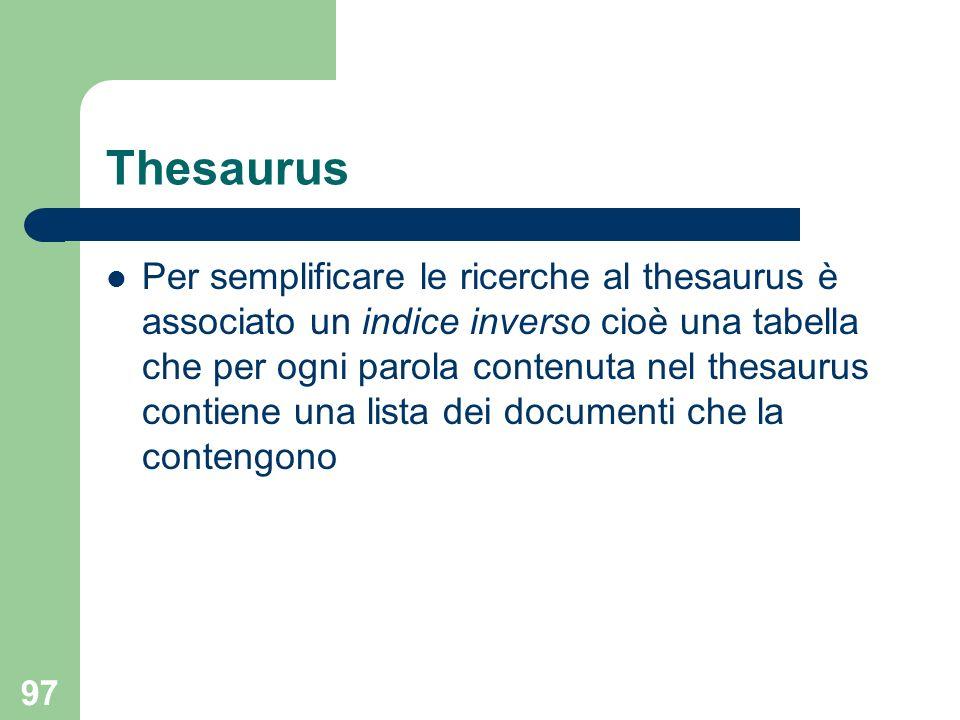 97 Thesaurus Per semplificare le ricerche al thesaurus è associato un indice inverso cioè una tabella che per ogni parola contenuta nel thesaurus contiene una lista dei documenti che la contengono