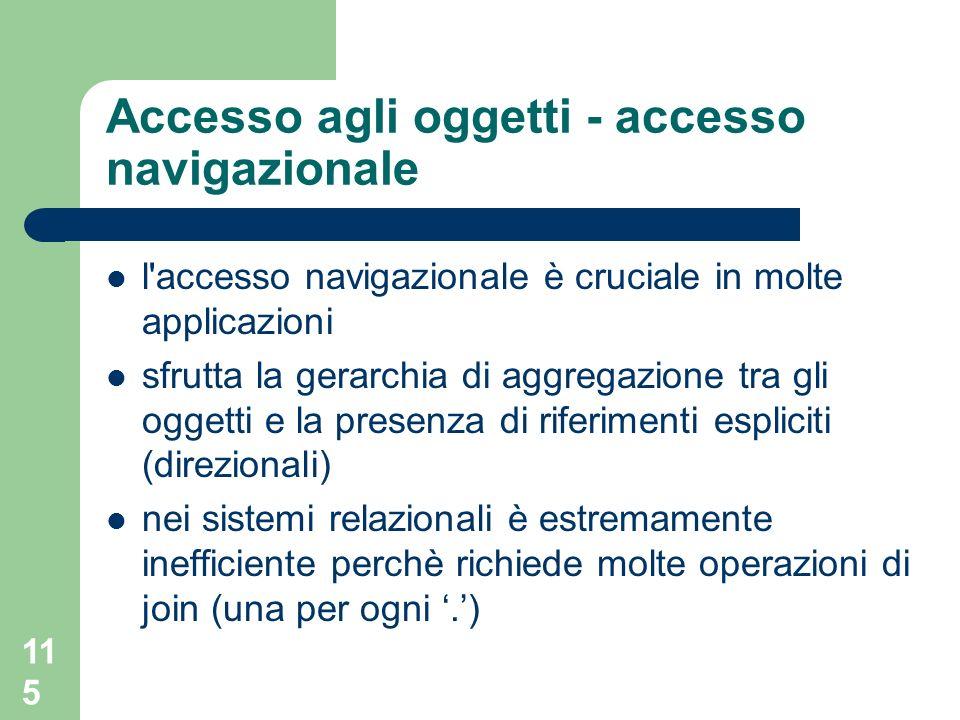 115 Accesso agli oggetti - accesso navigazionale l'accesso navigazionale è cruciale in molte applicazioni sfrutta la gerarchia di aggregazione tra gli