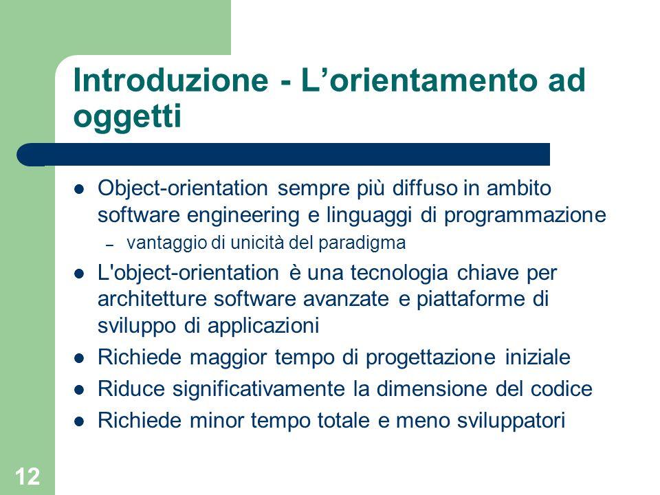 12 Introduzione - Lorientamento ad oggetti Object-orientation sempre più diffuso in ambito software engineering e linguaggi di programmazione – vantag