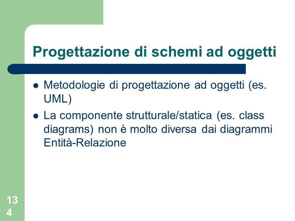 134 Progettazione di schemi ad oggetti Metodologie di progettazione ad oggetti (es. UML) La componente strutturale/statica (es. class diagrams) non è
