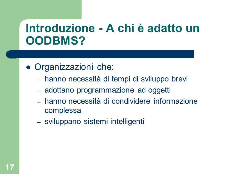 17 Introduzione - A chi è adatto un OODBMS? Organizzazioni che: – hanno necessità di tempi di sviluppo brevi – adottano programmazione ad oggetti – ha