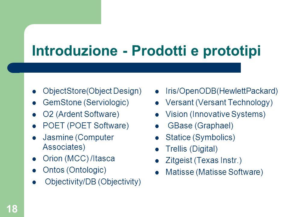 18 Introduzione - Prodotti e prototipi ObjectStore(Object Design) GemStone (Serviologic) O2 (Ardent Software) POET (POET Software) Jasmine (Computer A