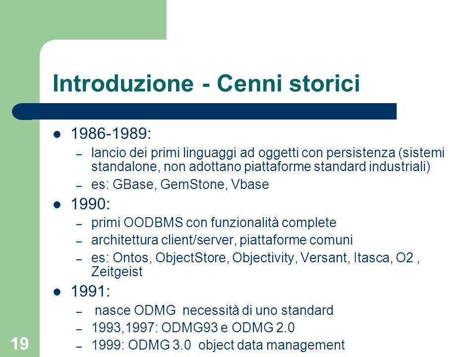 19 Introduzione - Cenni storici 1986-1989: – lancio dei primi linguaggi ad oggetti con persistenza (sistemi standalone, non adottano piattaforme stand