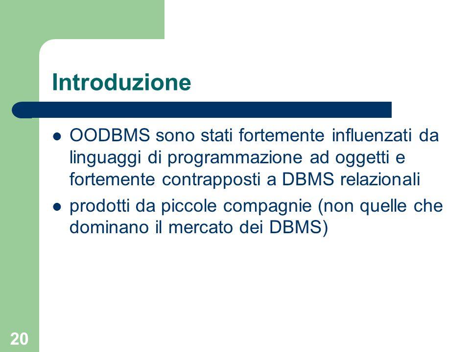 20 Introduzione OODBMS sono stati fortemente influenzati da linguaggi di programmazione ad oggetti e fortemente contrapposti a DBMS relazionali prodot