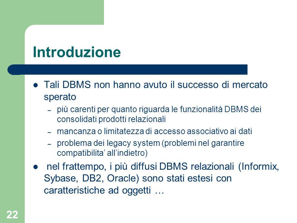 22 Introduzione Tali DBMS non hanno avuto il successo di mercato sperato – più carenti per quanto riguarda le funzionalità DBMS dei consolidati prodot