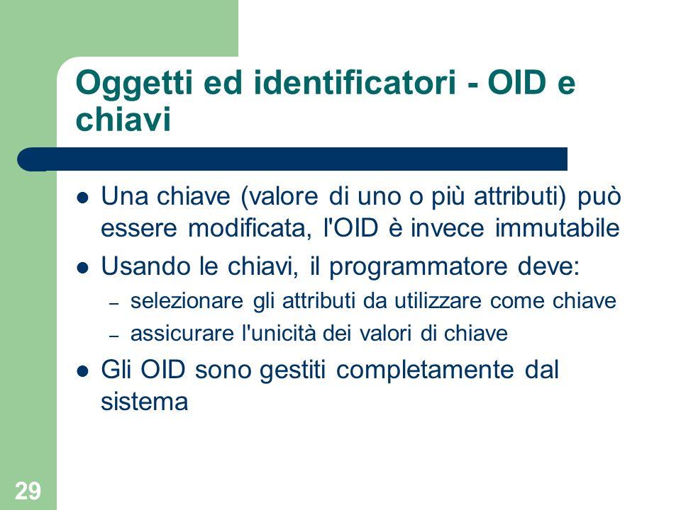 29 Oggetti ed identificatori - OID e chiavi Una chiave (valore di uno o più attributi) può essere modificata, l'OID è invece immutabile Usando le chia