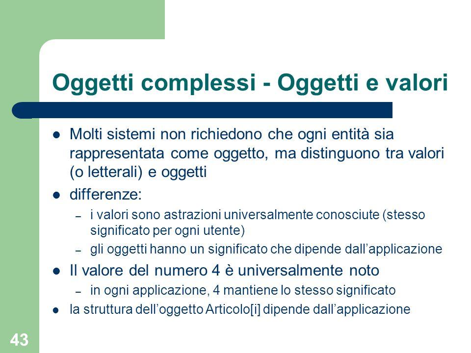43 Oggetti complessi - Oggetti e valori Molti sistemi non richiedono che ogni entità sia rappresentata come oggetto, ma distinguono tra valori (o lett