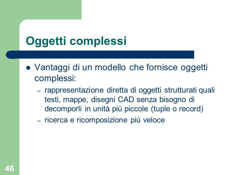 46 Oggetti complessi Vantaggi di un modello che fornisce oggetti complessi: – rappresentazione diretta di oggetti strutturati quali testi, mappe, dise