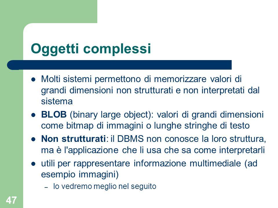 47 Oggetti complessi Molti sistemi permettono di memorizzare valori di grandi dimensioni non strutturati e non interpretati dal sistema BLOB (binary l