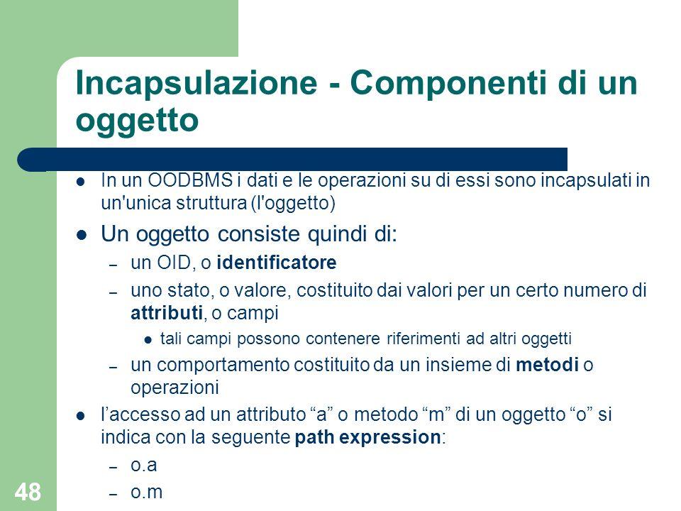 48 Incapsulazione - Componenti di un oggetto In un OODBMS i dati e le operazioni su di essi sono incapsulati in un'unica struttura (l'oggetto) Un ogge
