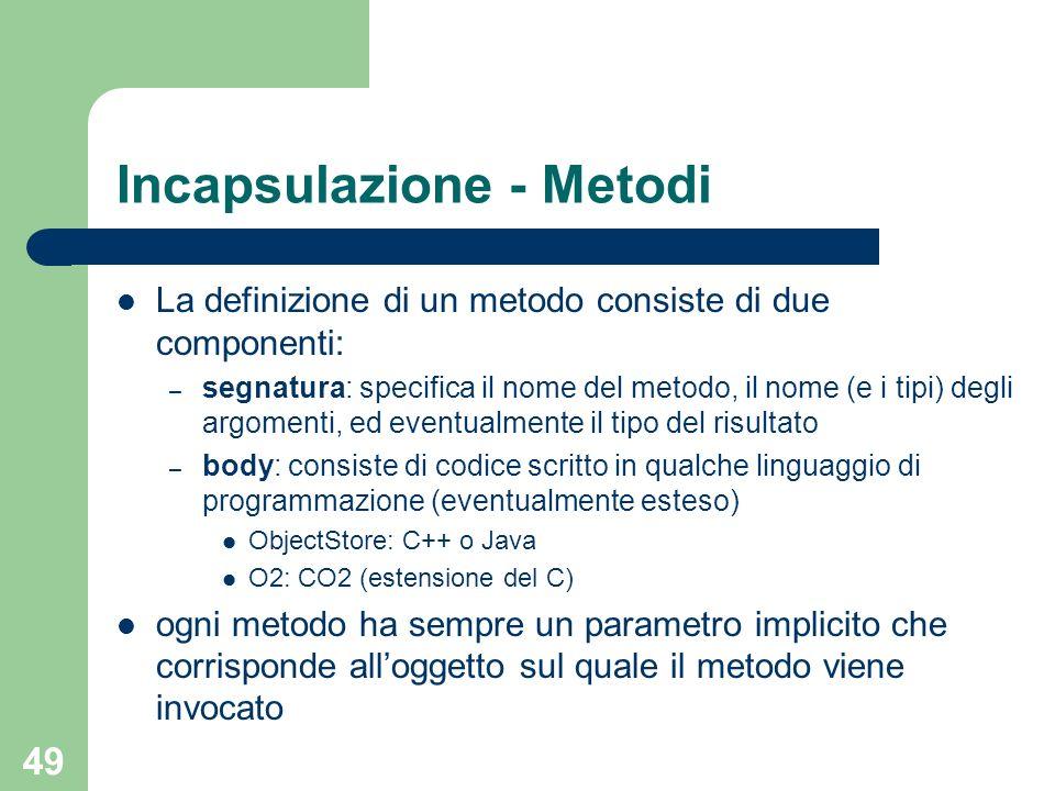 49 Incapsulazione - Metodi La definizione di un metodo consiste di due componenti: – segnatura: specifica il nome del metodo, il nome (e i tipi) degli