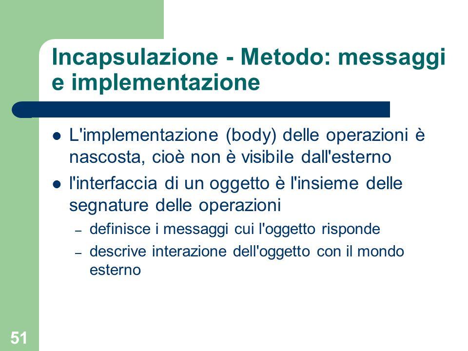 51 Incapsulazione - Metodo: messaggi e implementazione L'implementazione (body) delle operazioni è nascosta, cioè non è visibile dall'esterno l'interf