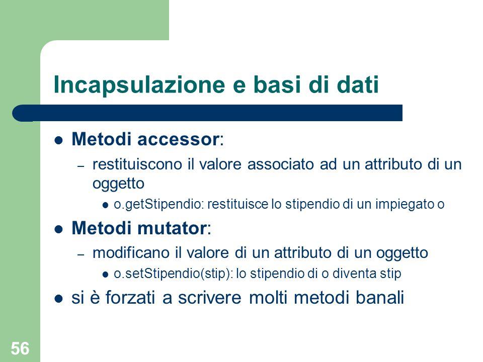 56 Incapsulazione e basi di dati Metodi accessor: – restituiscono il valore associato ad un attributo di un oggetto o.getStipendio: restituisce lo sti
