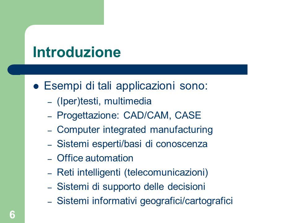 6 Introduzione Esempi di tali applicazioni sono: – (Iper)testi, multimedia – Progettazione: CAD/CAM, CASE – Computer integrated manufacturing – Sistem