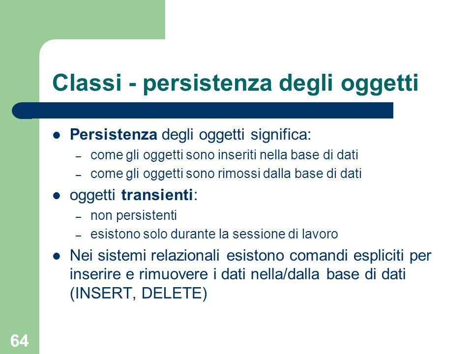 64 Classi - persistenza degli oggetti Persistenza degli oggetti significa: – come gli oggetti sono inseriti nella base di dati – come gli oggetti sono