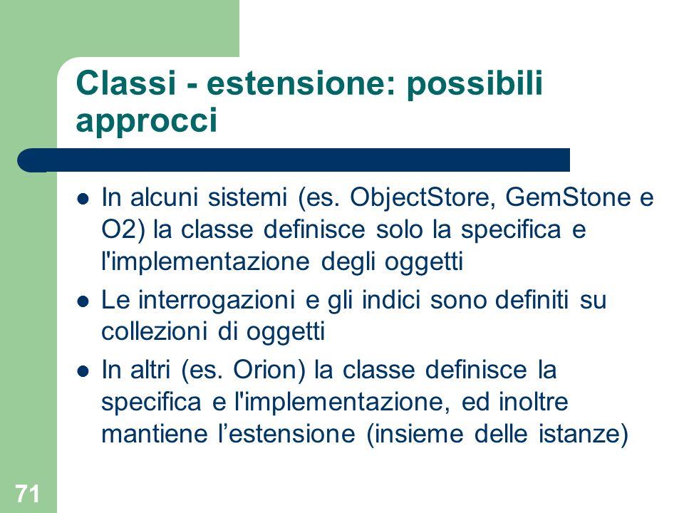 71 Classi - estensione: possibili approcci In alcuni sistemi (es. ObjectStore, GemStone e O2) la classe definisce solo la specifica e l'implementazion