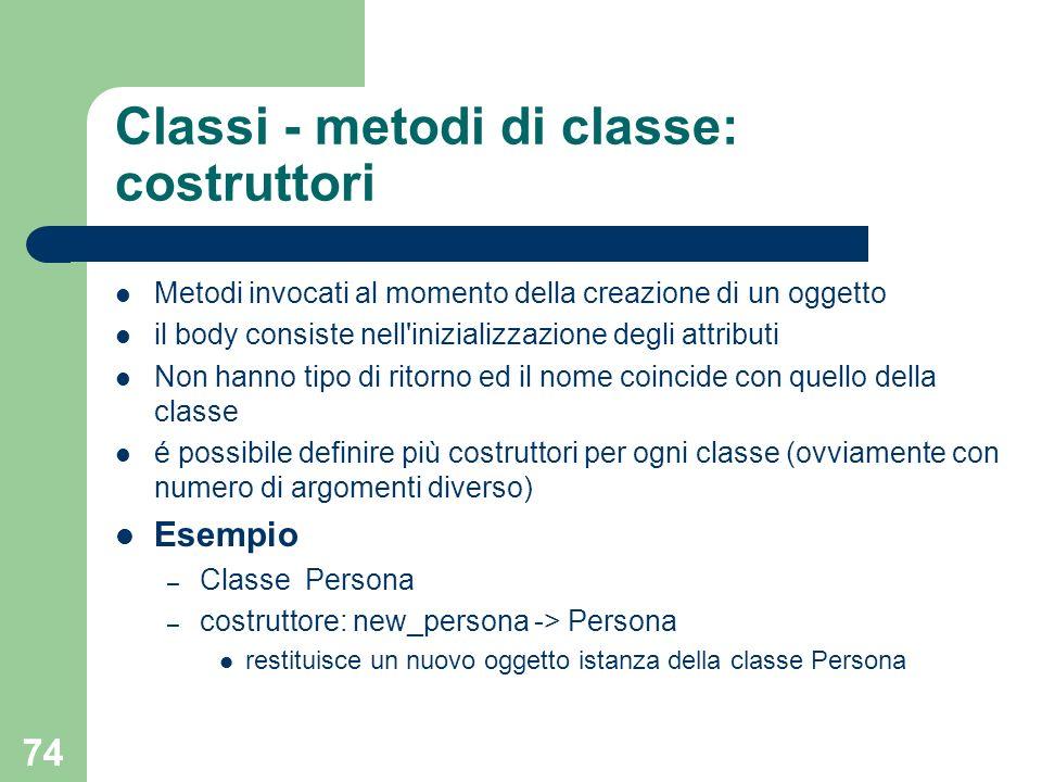 74 Classi - metodi di classe: costruttori Metodi invocati al momento della creazione di un oggetto il body consiste nell'inizializzazione degli attrib
