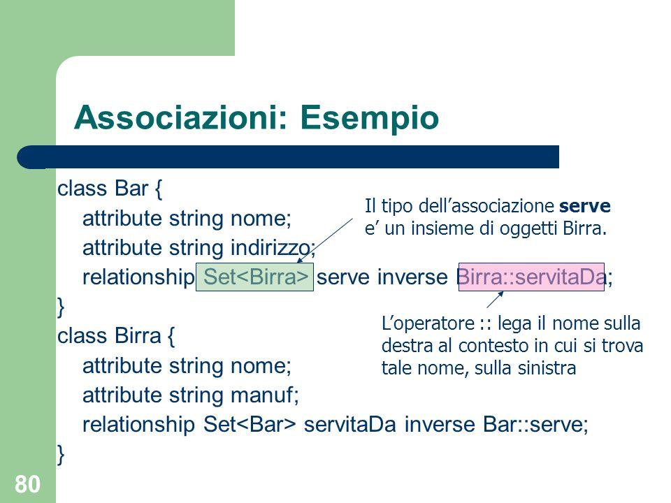 80 Associazioni: Esempio class Bar { attribute string nome; attribute string indirizzo; relationship Set serve inverse Birra::servitaDa; } class Birra