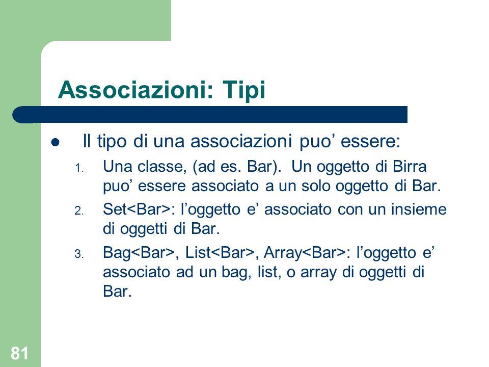81 Associazioni: Tipi Il tipo di una associazioni puo essere: 1. Una classe, (ad es. Bar). Un oggetto di Birra puo essere associato a un solo oggetto