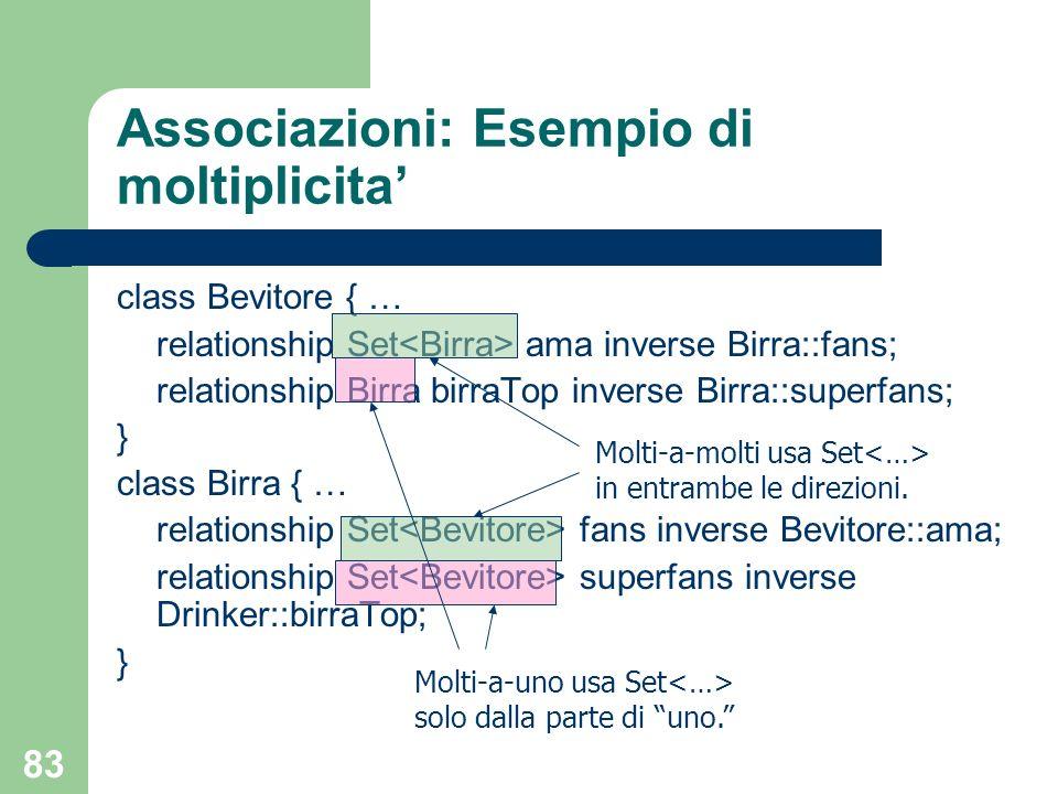 83 Associazioni: Esempio di moltiplicita class Bevitore { … relationship Set ama inverse Birra::fans; relationship Birra birraTop inverse Birra::super