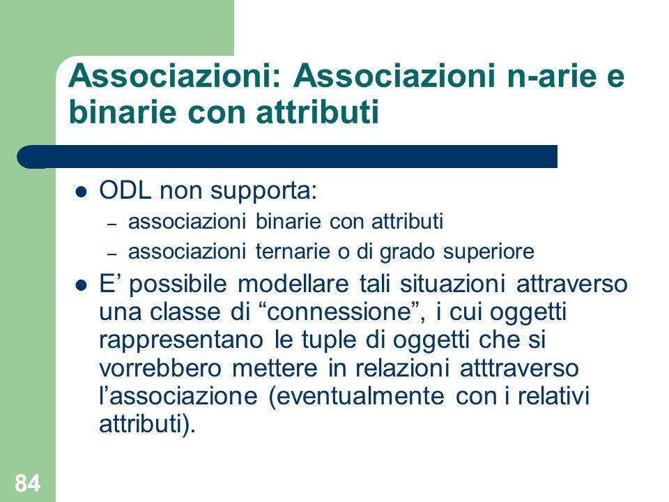84 Associazioni: Associazioni n-arie e binarie con attributi ODL non supporta: – associazioni binarie con attributi – associazioni ternarie o di grado