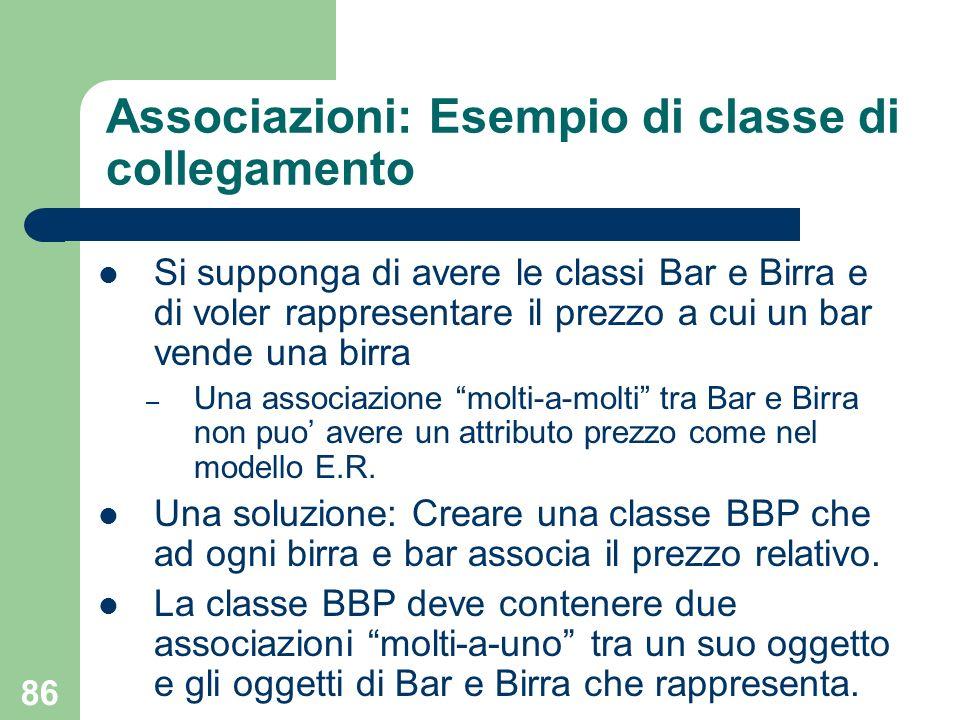 86 Associazioni: Esempio di classe di collegamento Si supponga di avere le classi Bar e Birra e di voler rappresentare il prezzo a cui un bar vende un