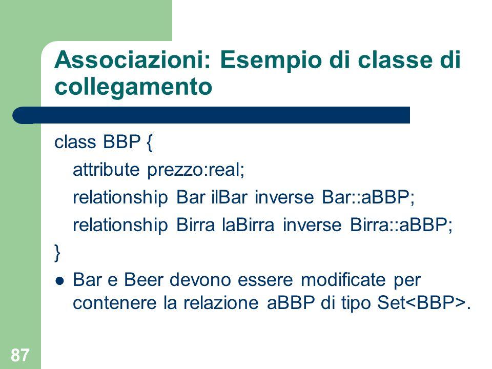 87 Associazioni: Esempio di classe di collegamento class BBP { attribute prezzo:real; relationship Bar ilBar inverse Bar::aBBP; relationship Birra laB