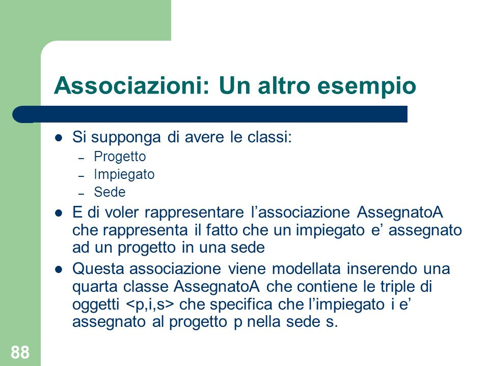 88 Associazioni: Un altro esempio Si supponga di avere le classi: – Progetto – Impiegato – Sede E di voler rappresentare lassociazione AssegnatoA che