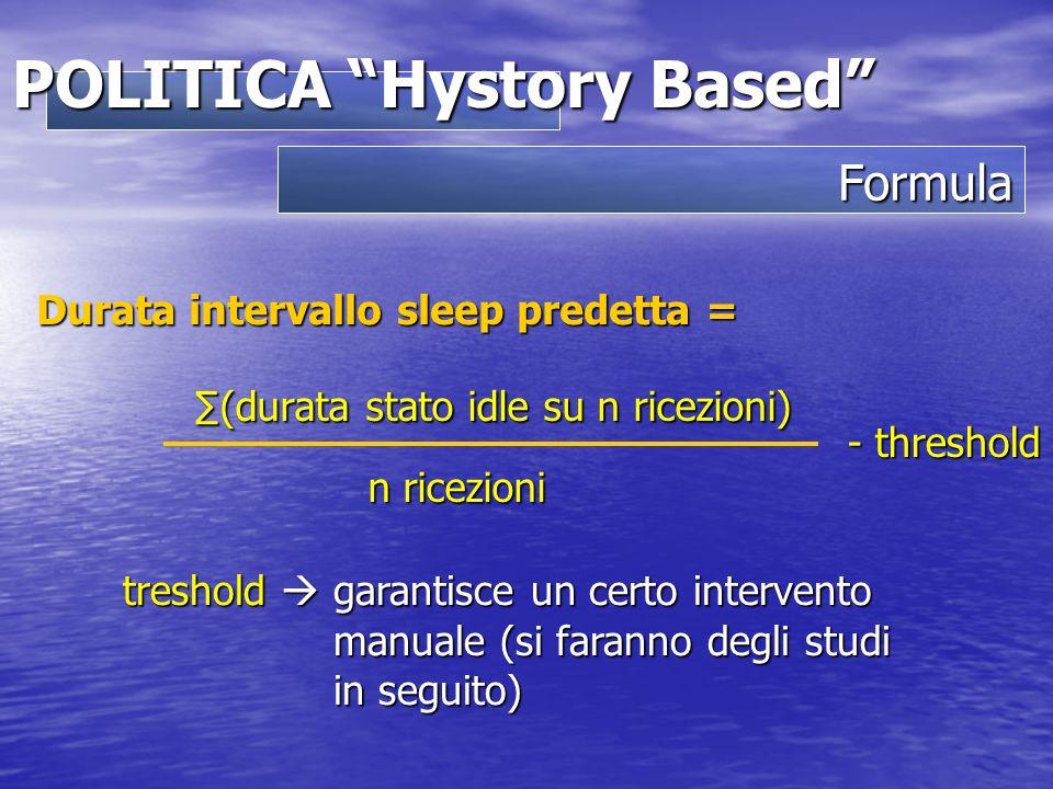 Formula POLITICA Hystory Based (durata stato idle su n ricezioni) n ricezioni Durata intervallo sleep predetta = - threshold treshold garantisce un certo intervento manuale (si faranno degli studi in seguito)
