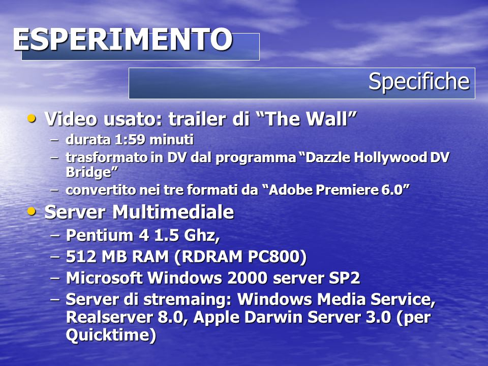 Specifiche ESPERIMENTO Video usato: trailer di The Wall Video usato: trailer di The Wall –durata 1:59 minuti –trasformato in DV dal programma Dazzle Hollywood DV Bridge –convertito nei tre formati da Adobe Premiere 6.0 Server Multimediale Server Multimediale –Pentium 4 1.5 Ghz, –512 MB RAM (RDRAM PC800) –Microsoft Windows 2000 server SP2 –Server di stremaing: Windows Media Service, Realserver 8.0, Apple Darwin Server 3.0 (per Quicktime)