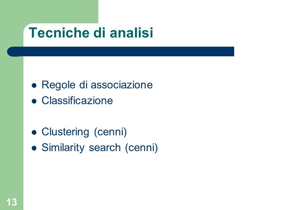 13 Tecniche di analisi Regole di associazione Classificazione Clustering (cenni) Similarity search (cenni)