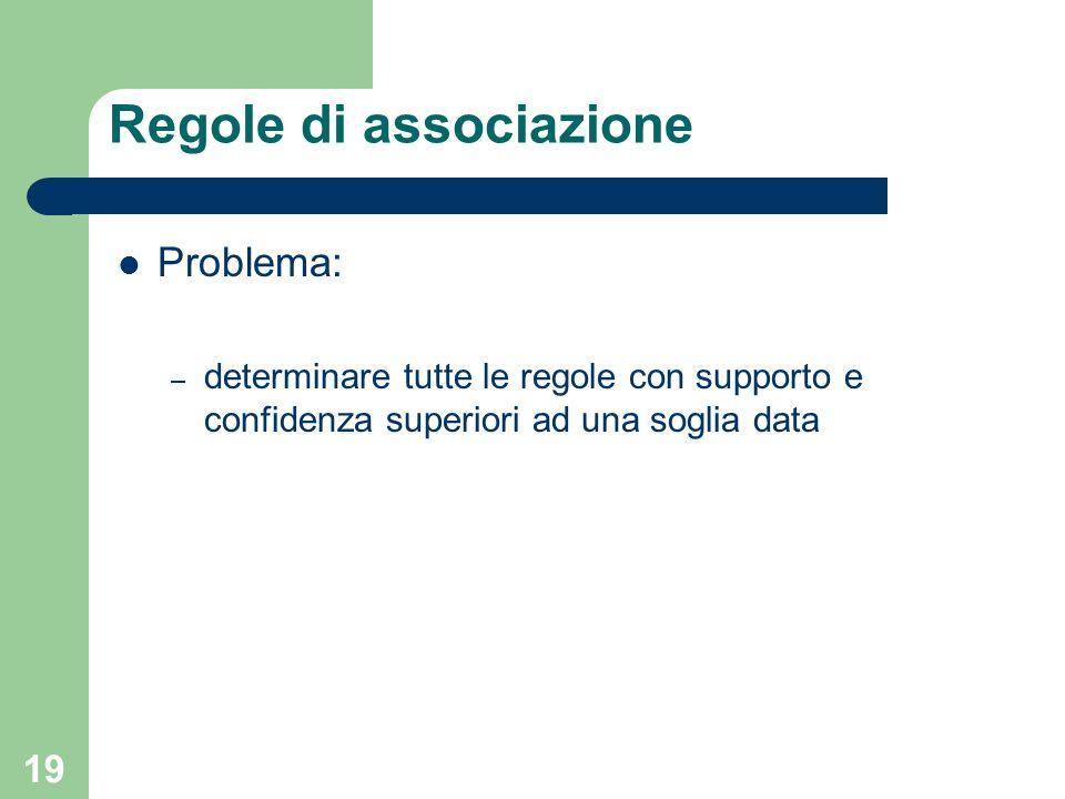 19 Regole di associazione Problema: – determinare tutte le regole con supporto e confidenza superiori ad una soglia data