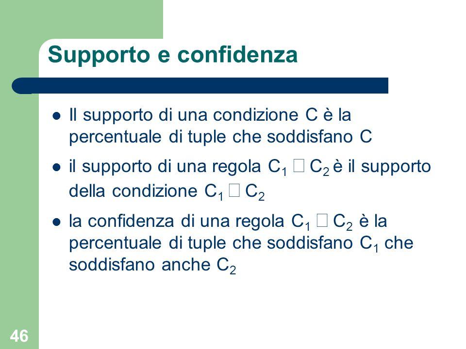 46 Supporto e confidenza Il supporto di una condizione C è la percentuale di tuple che soddisfano C il supporto di una regola C 1 C 2 è il supporto de