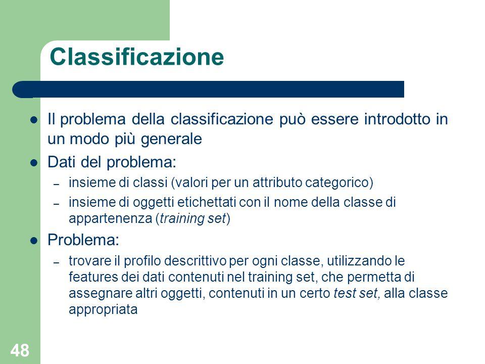 48 Classificazione Il problema della classificazione può essere introdotto in un modo più generale Dati del problema: – insieme di classi (valori per