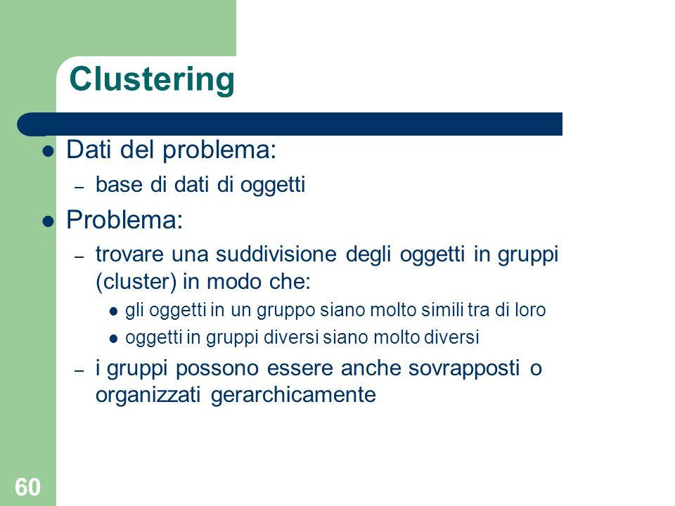 60 Clustering Dati del problema: – base di dati di oggetti Problema: – trovare una suddivisione degli oggetti in gruppi (cluster) in modo che: gli ogg