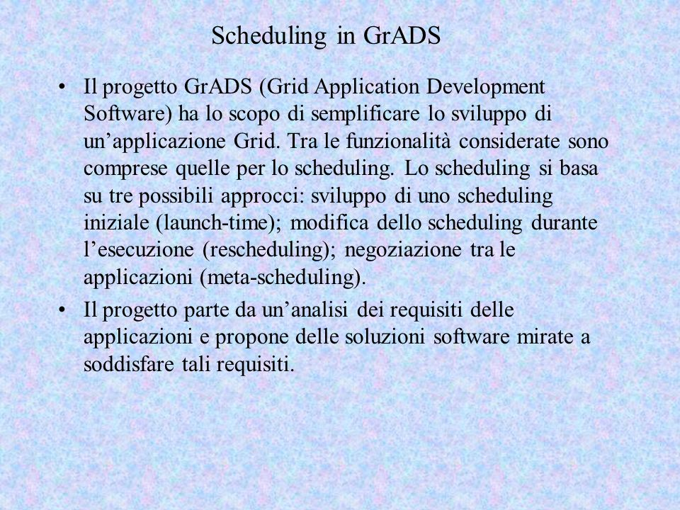 Scheduling in GrADS Il progetto GrADS (Grid Application Development Software) ha lo scopo di semplificare lo sviluppo di unapplicazione Grid. Tra le f