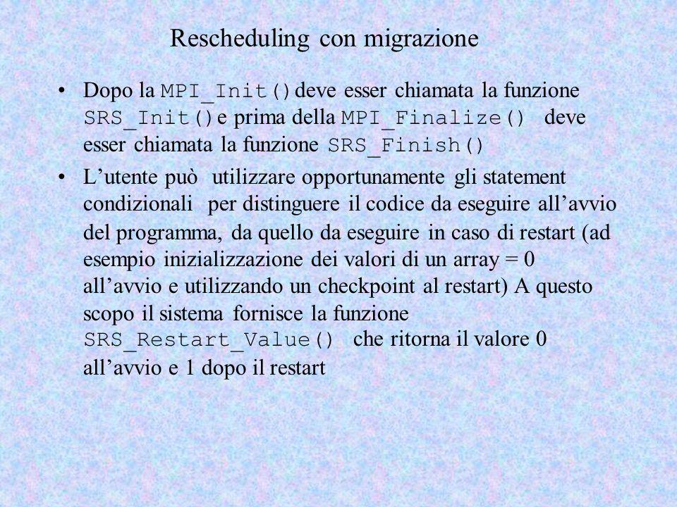 Rescheduling con migrazione Dopo la MPI_Init() deve esser chiamata la funzione SRS_Init() e prima della MPI_Finalize() deve esser chiamata la funzione