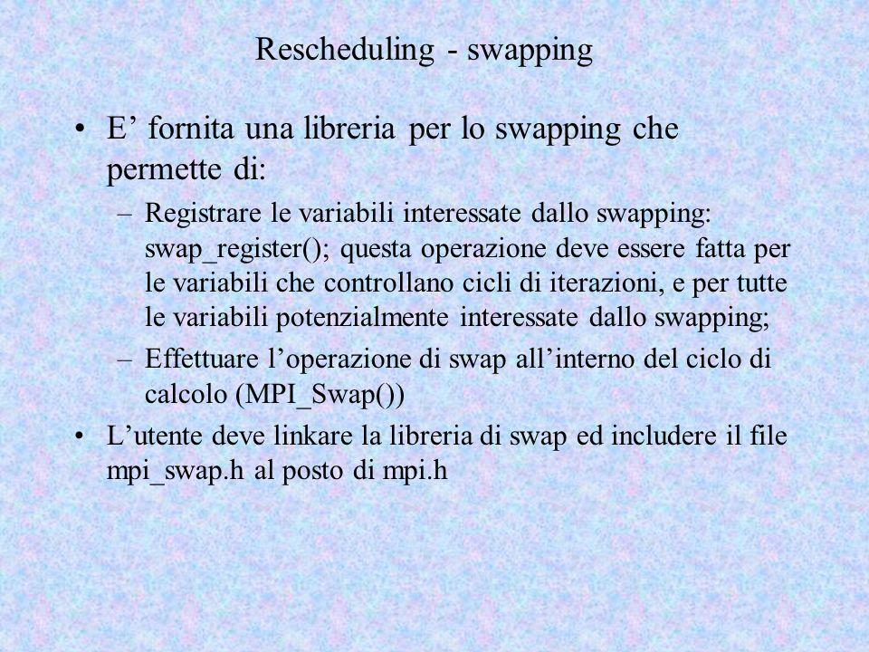 Rescheduling - swapping E fornita una libreria per lo swapping che permette di: –Registrare le variabili interessate dallo swapping: swap_register(); questa operazione deve essere fatta per le variabili che controllano cicli di iterazioni, e per tutte le variabili potenzialmente interessate dallo swapping; –Effettuare loperazione di swap allinterno del ciclo di calcolo (MPI_Swap()) Lutente deve linkare la libreria di swap ed includere il file mpi_swap.h al posto di mpi.h