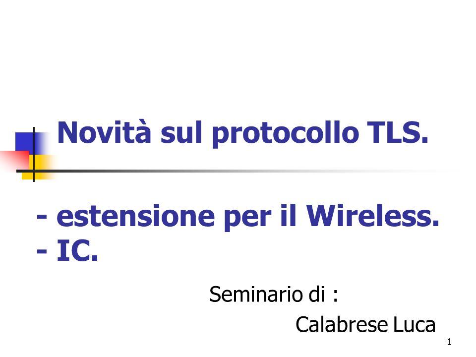 1 Novità sul protocollo TLS. Seminario di : Calabrese Luca - estensione per il Wireless. - IC.