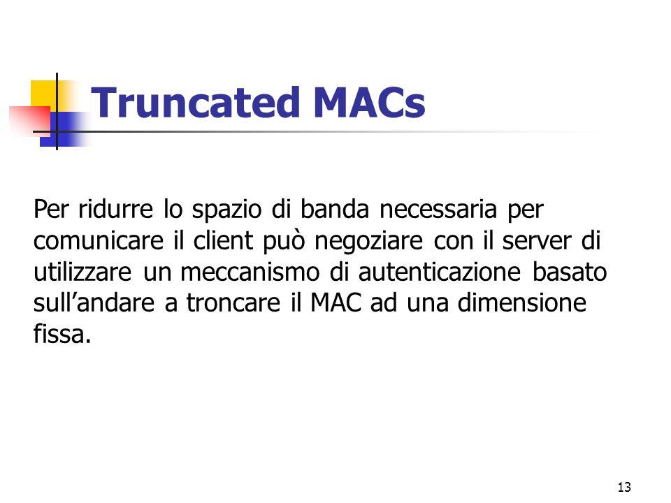 13 Truncated MACs Per ridurre lo spazio di banda necessaria per comunicare il client può negoziare con il server di utilizzare un meccanismo di autenticazione basato sullandare a troncare il MAC ad una dimensione fissa.