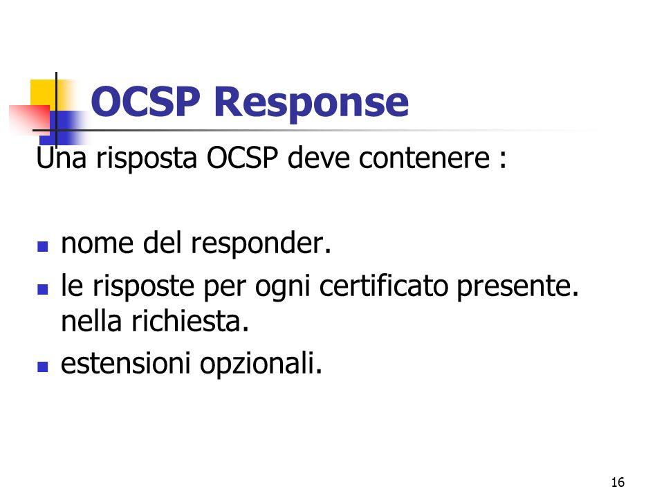 16 OCSP Response Una risposta OCSP deve contenere : nome del responder. le risposte per ogni certificato presente. nella richiesta. estensioni opziona