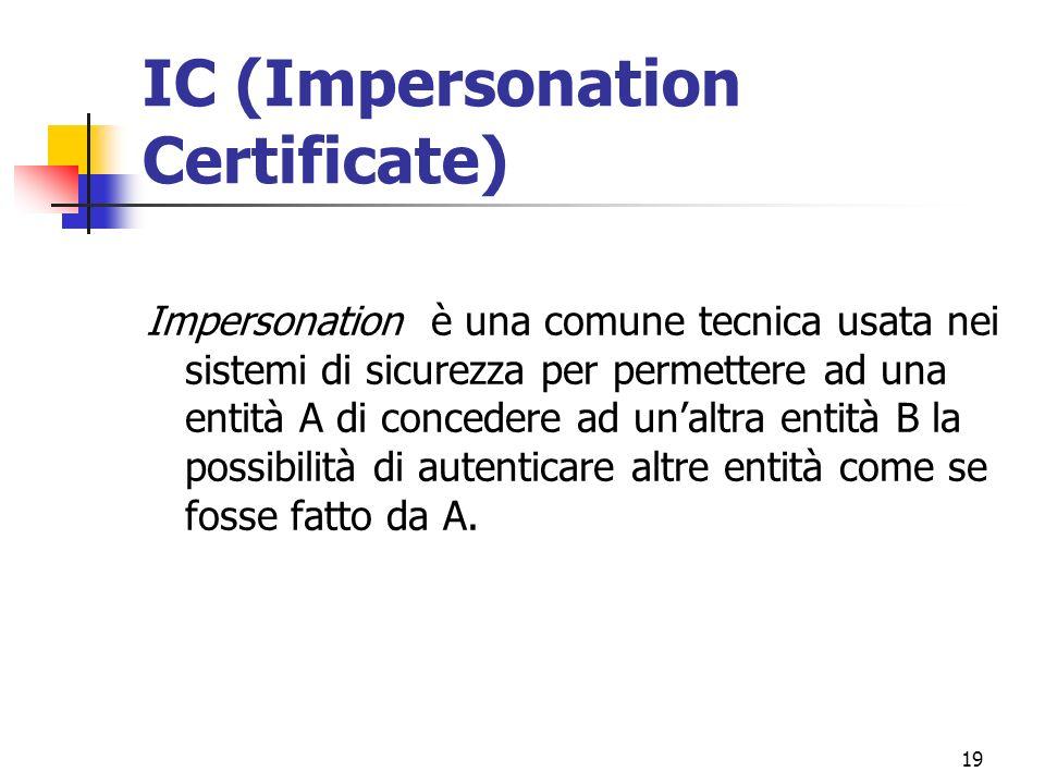 19 IC (Impersonation Certificate) Impersonation è una comune tecnica usata nei sistemi di sicurezza per permettere ad una entità A di concedere ad unaltra entità B la possibilità di autenticare altre entità come se fosse fatto da A.