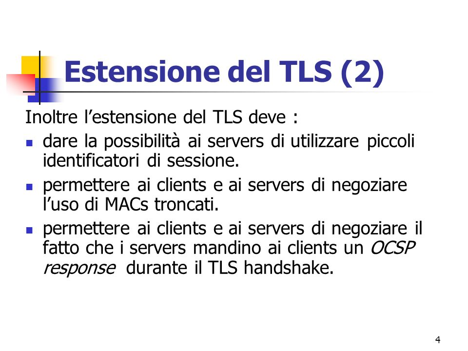 4 Estensione del TLS (2) Inoltre lestensione del TLS deve : dare la possibilità ai servers di utilizzare piccoli identificatori di sessione. permetter