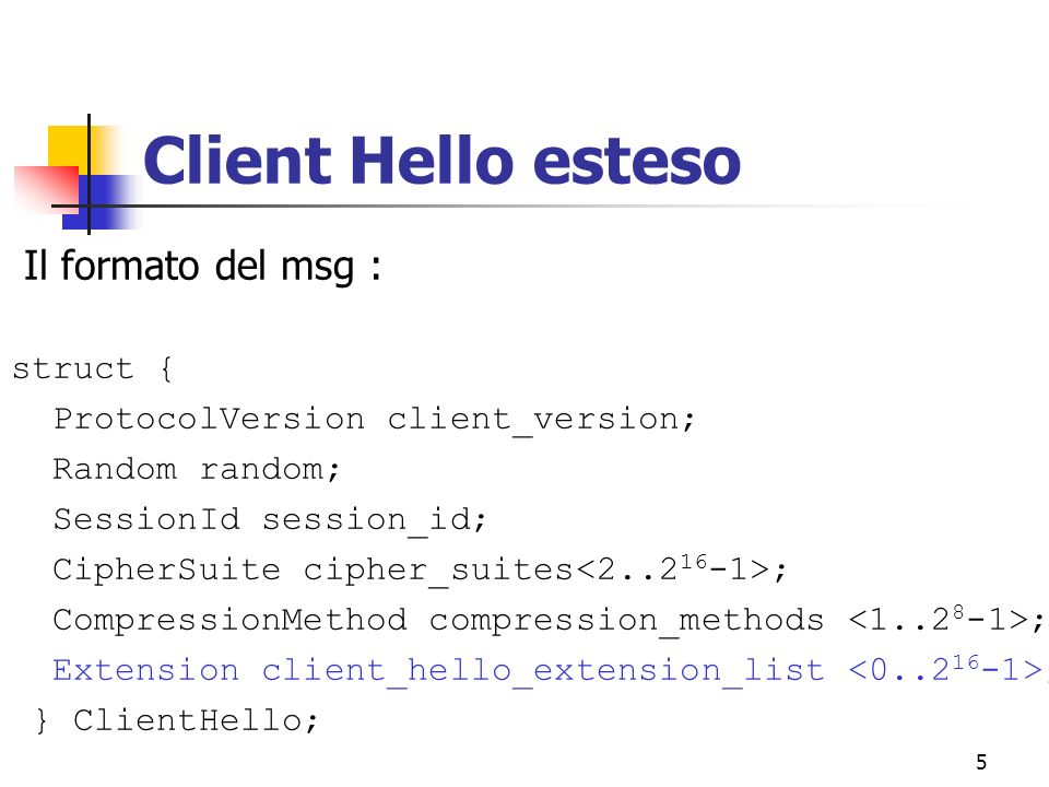 5 Client Hello esteso Il formato del msg : struct { ProtocolVersion client_version; Random random; SessionId session_id; CipherSuite cipher_suites ; CompressionMethod compression_methods ; Extension client_hello_extension_list ; } ClientHello;