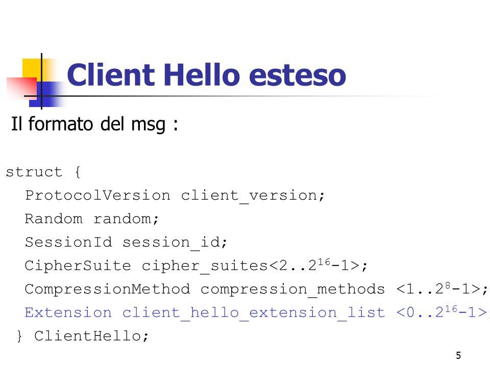6 Server Hello esteso Il formato del msg : struct { ProtocolVersion server_version; Random random; SessionId session_id; CipherSuite cipher_suites; CompressionMethod compression_methods; Extension server_hello_extension_list ; } ServerHello;