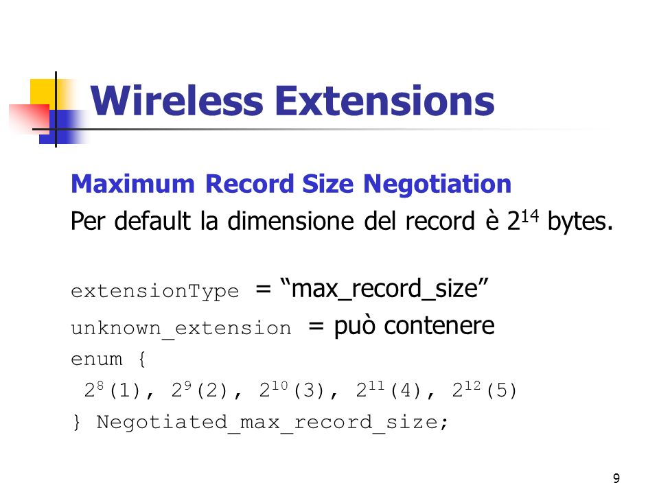 9 Wireless Extensions Maximum Record Size Negotiation Per default la dimensione del record è 2 14 bytes. extensionType = max_record_size unknown_exten