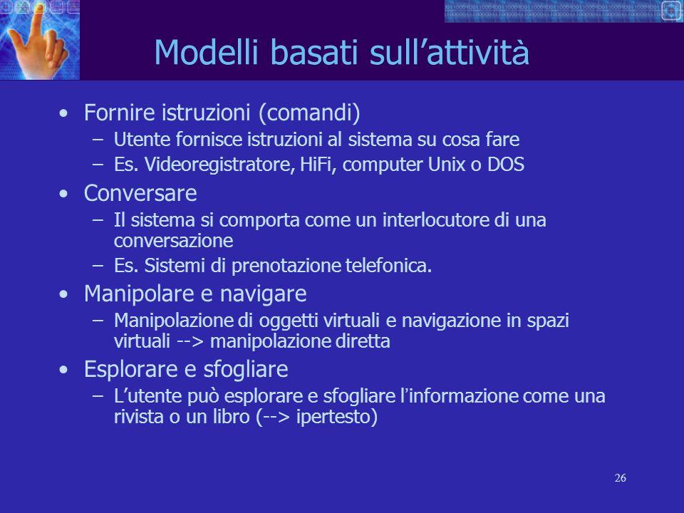 26 Modelli basati sullattivit à Fornire istruzioni (comandi) –Utente fornisce istruzioni al sistema su cosa fare –Es. Videoregistratore, HiFi, compute
