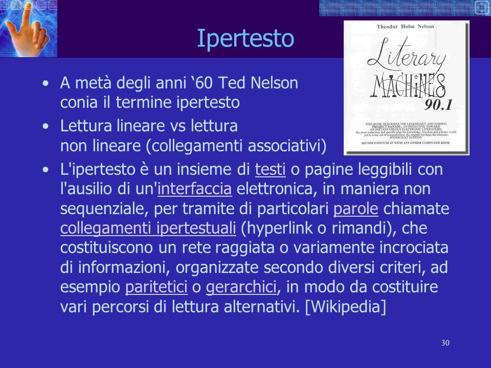30 Ipertesto A metà degli anni 60 Ted Nelson conia il termine ipertesto Lettura lineare vs lettura non lineare (collegamenti associativi) L'ipertesto